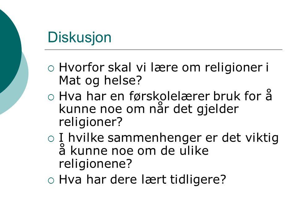 Diskusjon  Hvorfor skal vi lære om religioner i Mat og helse?  Hva har en førskolelærer bruk for å kunne noe om når det gjelder religioner?  I hvil