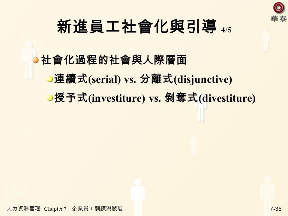 人力資源管理 Chapter 7 企業員工訓練與發展 7-35 新進員工社會化與引導 4/5 社會化過程的社會與人際層面 連續式 (serial) vs. 分離式 (disjunctive) 授予式 (investiture) vs. 剝奪式 (divestiture)