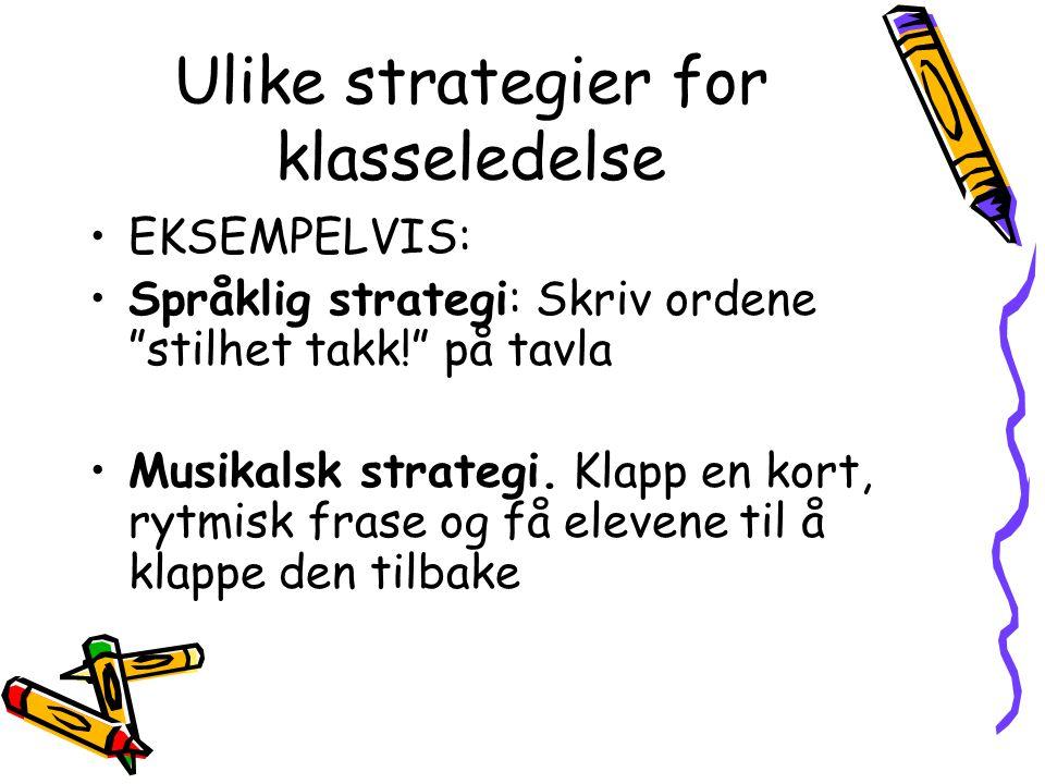 Ulike strategier for klasseledelse EKSEMPELVIS: Språklig strategi: Skriv ordene stilhet takk! på tavla Musikalsk strategi.