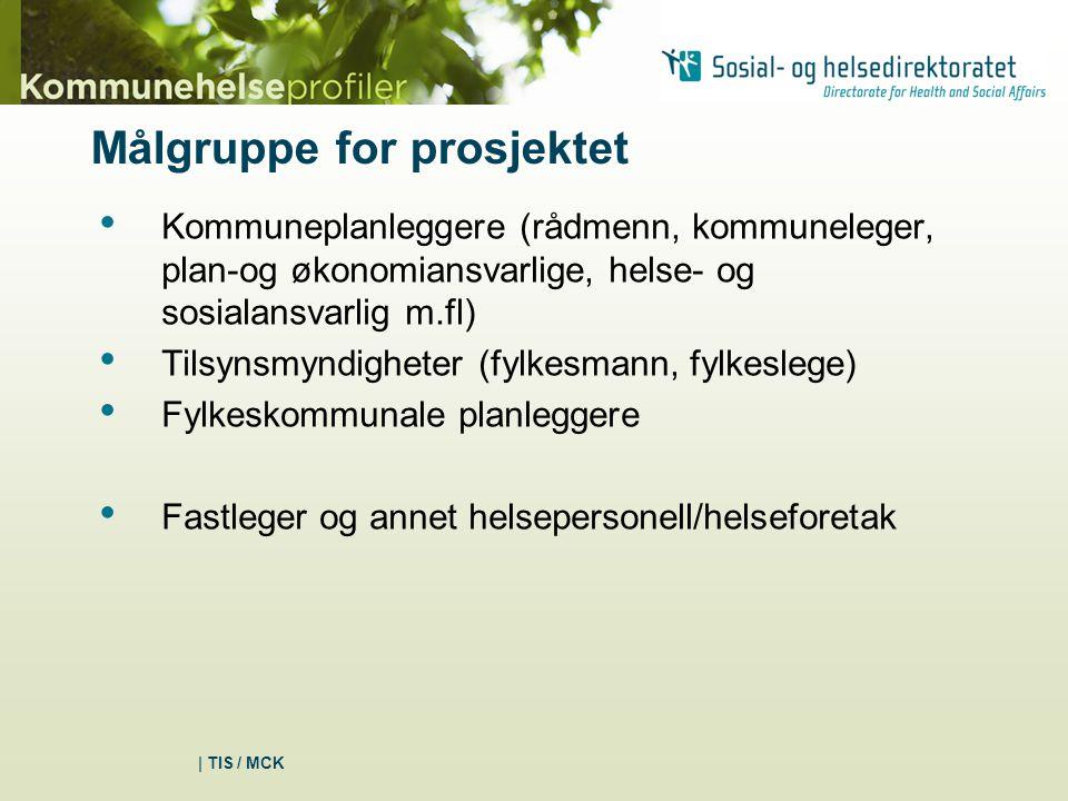 | TIS / MCK Målgruppe for prosjektet Kommuneplanleggere (rådmenn, kommuneleger, plan-og økonomiansvarlige, helse- og sosialansvarlig m.fl) Tilsynsmyndigheter (fylkesmann, fylkeslege) Fylkeskommunale planleggere Fastleger og annet helsepersonell/helseforetak