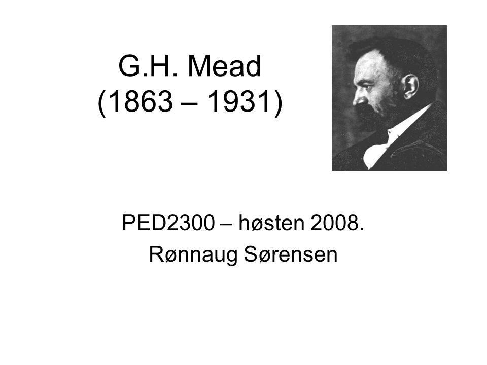G.H. Mead (1863 – 1931) PED2300 – høsten 2008. Rønnaug Sørensen