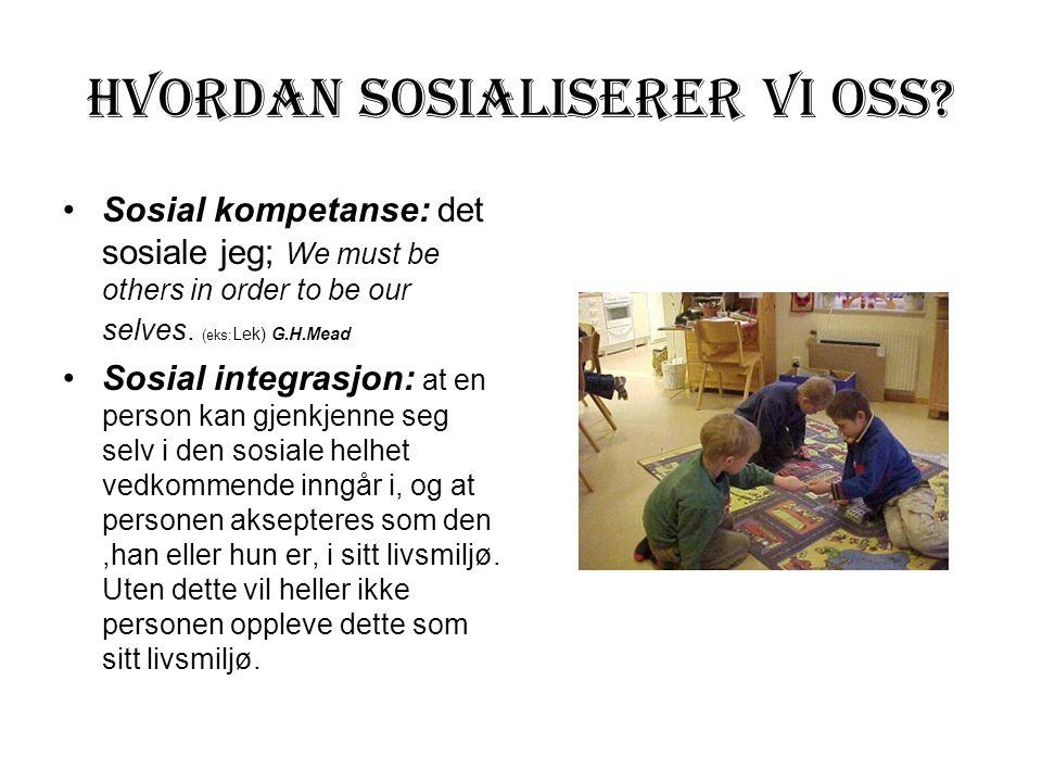 Hvordan sosialiserer vi oss? Sosial kompetanse: det sosiale jeg; We must be others in order to be our selves. (eks: Lek) G.H.Mead Sosial integrasjon: