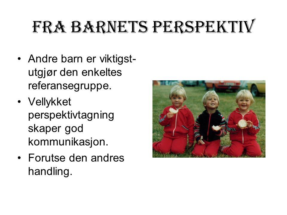 Fra barnets perspektiv Andre barn er viktigst- utgjør den enkeltes referansegruppe. Vellykket perspektivtagning skaper god kommunikasjon. Forutse den