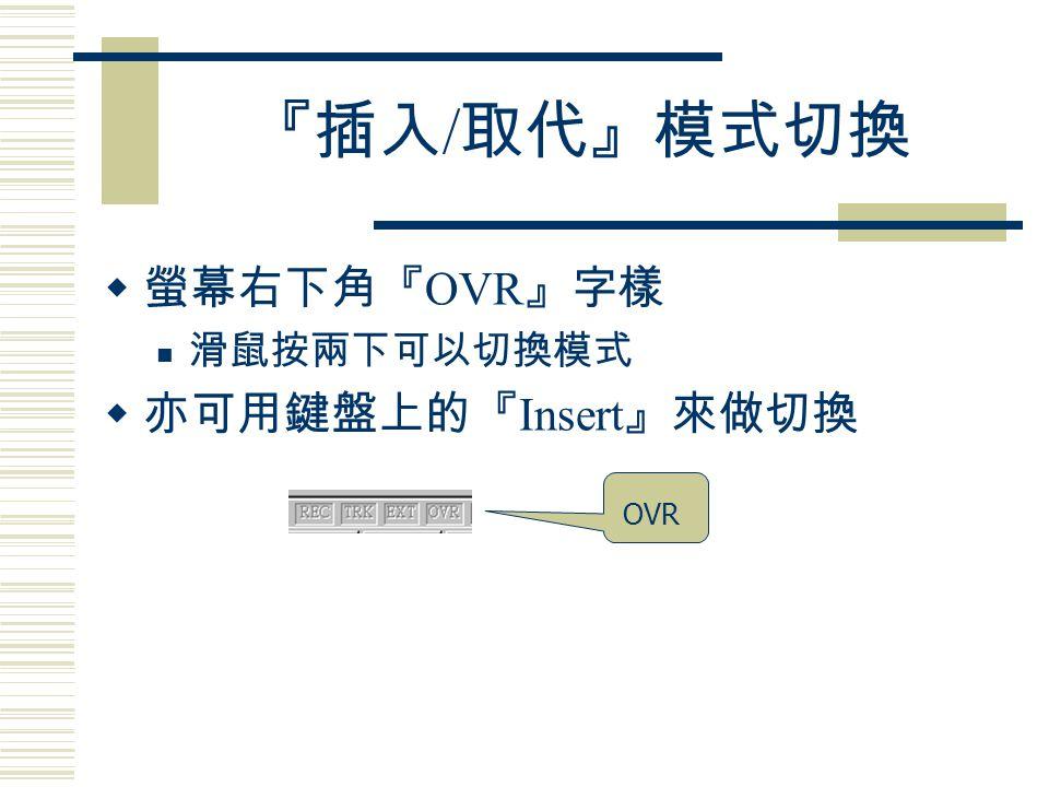 『插入 / 取代』模式切換  螢幕右下角『 OVR 』字樣 滑鼠按兩下可以切換模式  亦可用鍵盤上的『 Insert 』來做切換 OVR