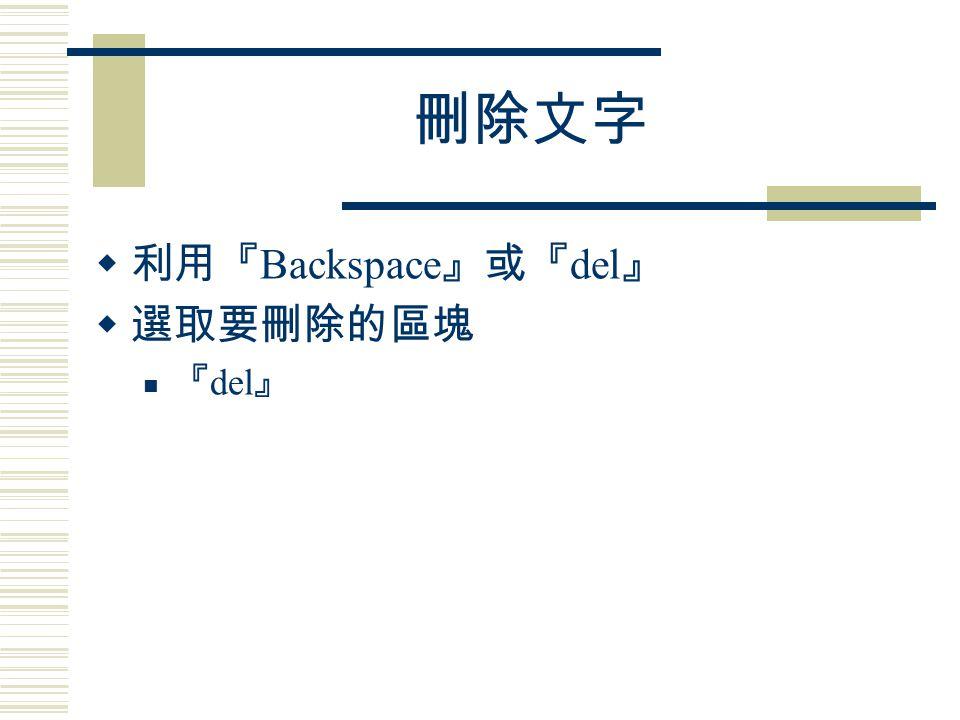 刪除文字  利用『 Backspace 』或『 del 』  選取要刪除的區塊 『 del 』