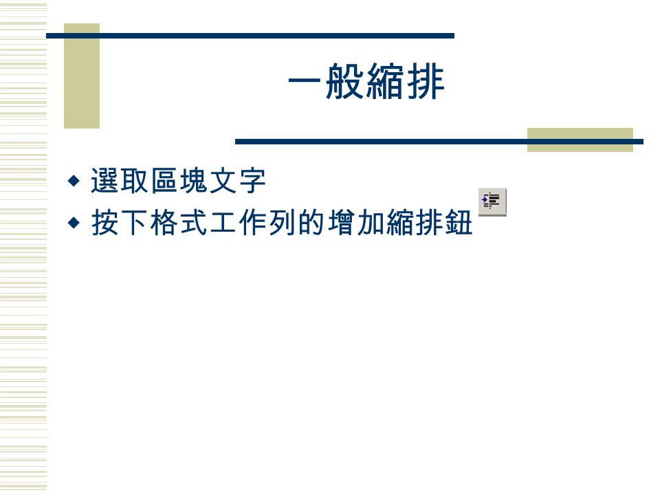 一般縮排  選取區塊文字  按下格式工作列的增加縮排鈕