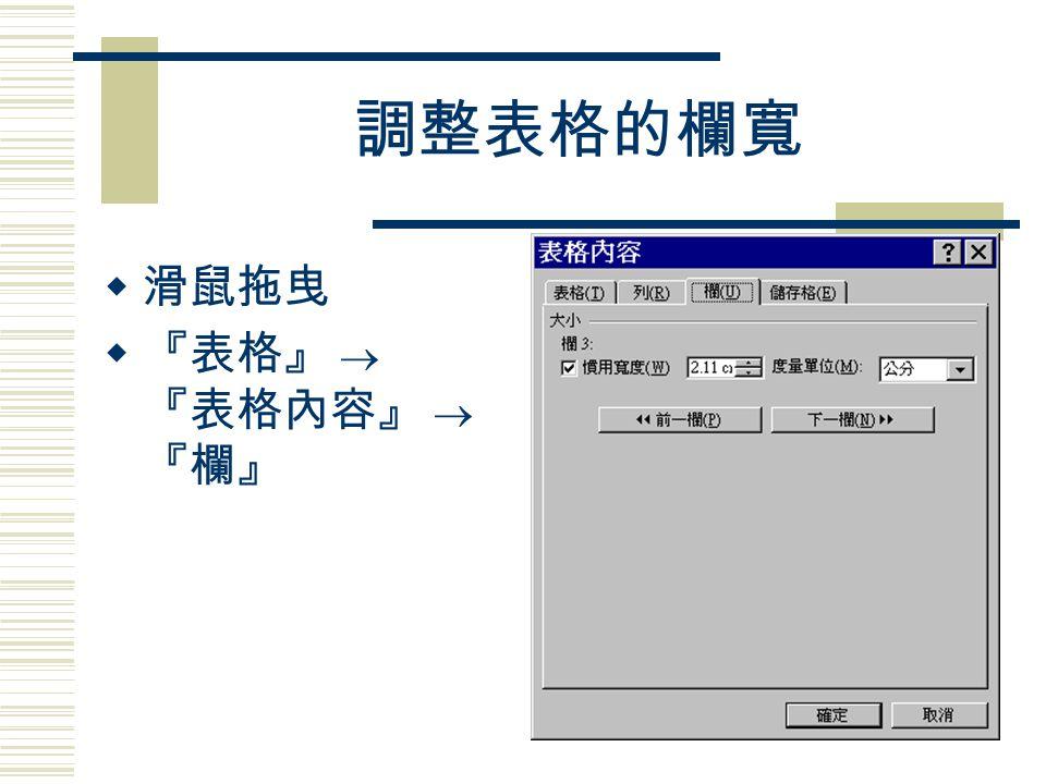 調整表格的欄寬  滑鼠拖曳  『表格』  『表格內容』  『欄』