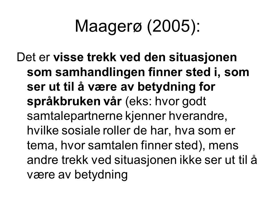 Maagerø (2005): Det er visse trekk ved den situasjonen som samhandlingen finner sted i, som ser ut til å være av betydning for språkbruken vår (eks: hvor godt samtalepartnerne kjenner hverandre, hvilke sosiale roller de har, hva som er tema, hvor samtalen finner sted), mens andre trekk ved situasjonen ikke ser ut til å være av betydning