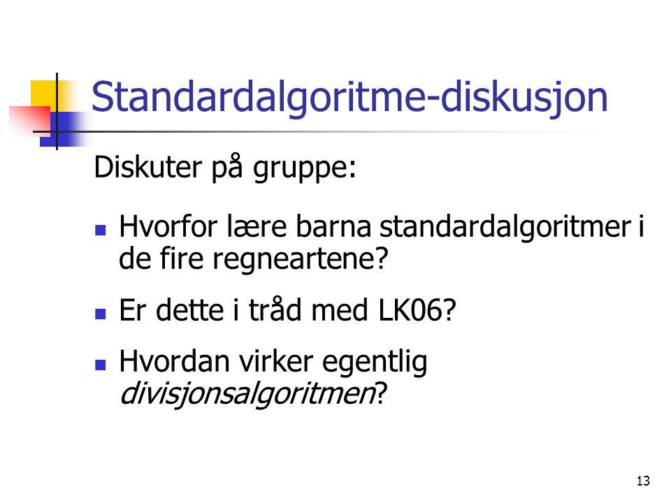 13 Standardalgoritme-diskusjon Diskuter på gruppe: Hvorfor lære barna standardalgoritmer i de fire regneartene.