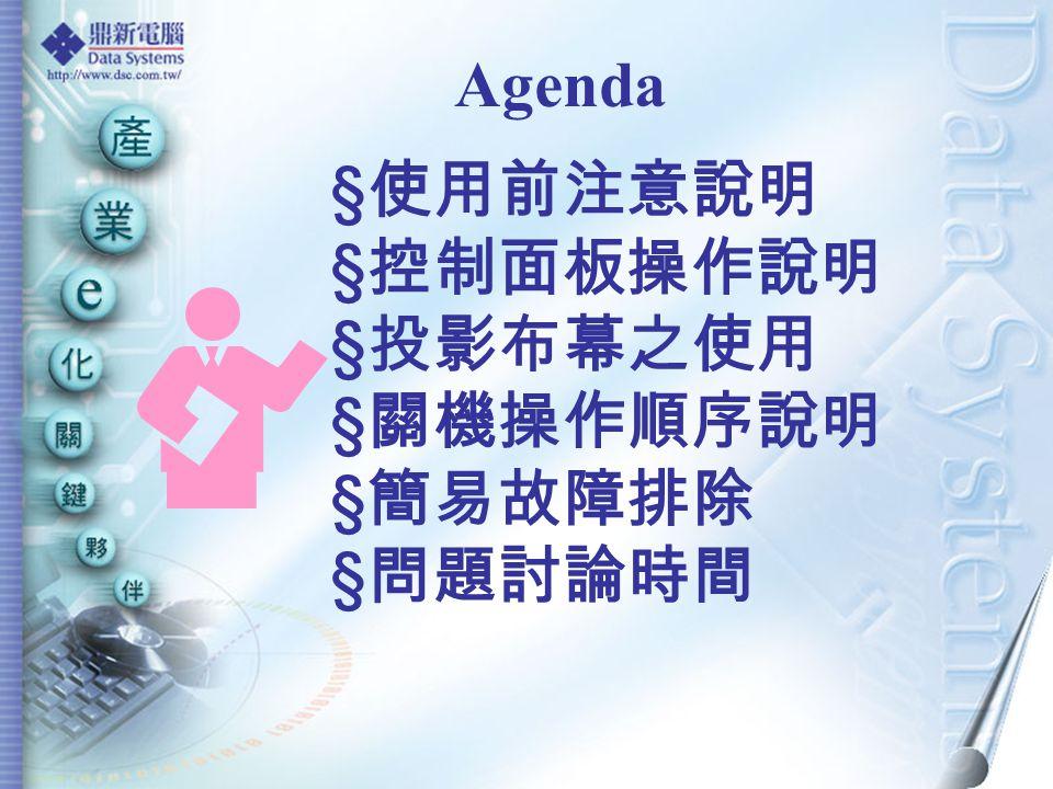 Agenda § 使用前注意說明 § 控制面板操作說明 § 投影布幕之使用 § 關機操作順序說明 § 簡易故障排除 § 問題討論時間