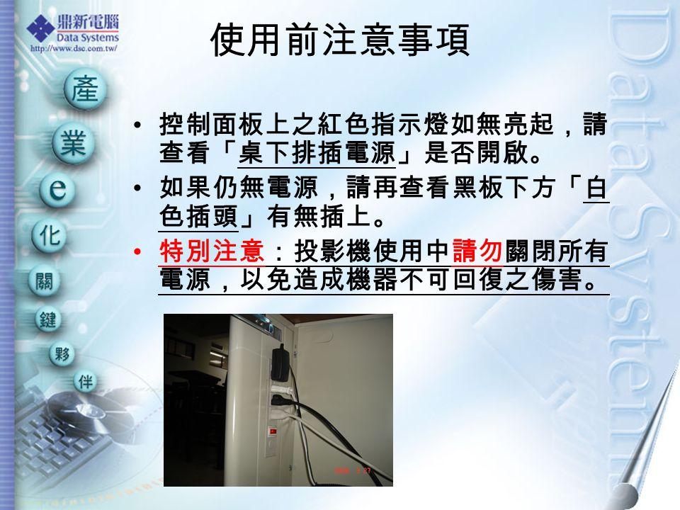 使用前注意事項 控制面板上之紅色指示燈如無亮起,請 查看「桌下排插電源」是否開啟。 如果仍無電源,請再查看黑板下方「白 色插頭」有無插上。 特別注意:投影機使用中請勿關閉所有 電源,以免造成機器不可回復之傷害。