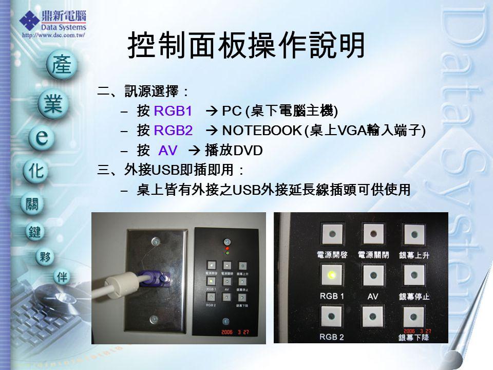 控制面板操作說明 二、訊源選擇: – 按 RGB1  PC ( 桌下電腦主機 ) – 按 RGB2  NOTEBOOK ( 桌上 VGA 輸入端子 ) – 按 AV  播放 DVD 三、外接 USB 即插即用: – 桌上皆有外接之 USB 外接延長線插頭可供使用