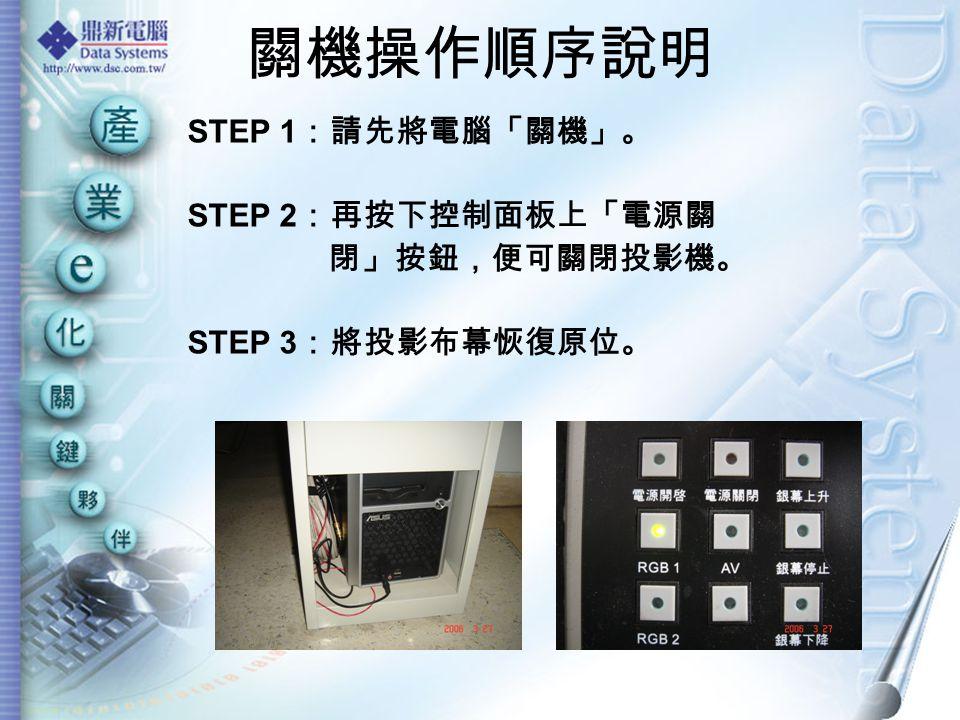 關機操作順序說明 STEP 1 :請先將電腦「關機」。 STEP 2 :再按下控制面板上「電源關 閉」按鈕,便可關閉投影機。 STEP 3 :將投影布幕恢復原位。