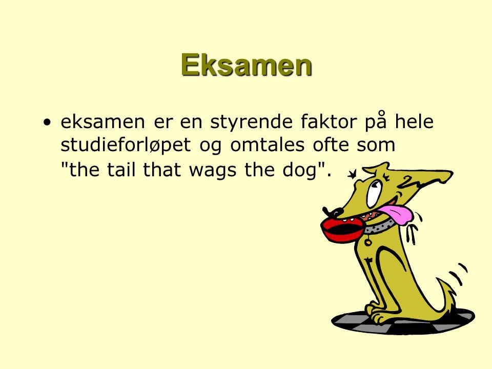 Eksamen eksamen er en styrende faktor på hele studieforløpet og omtales ofte som the tail that wags the dog .
