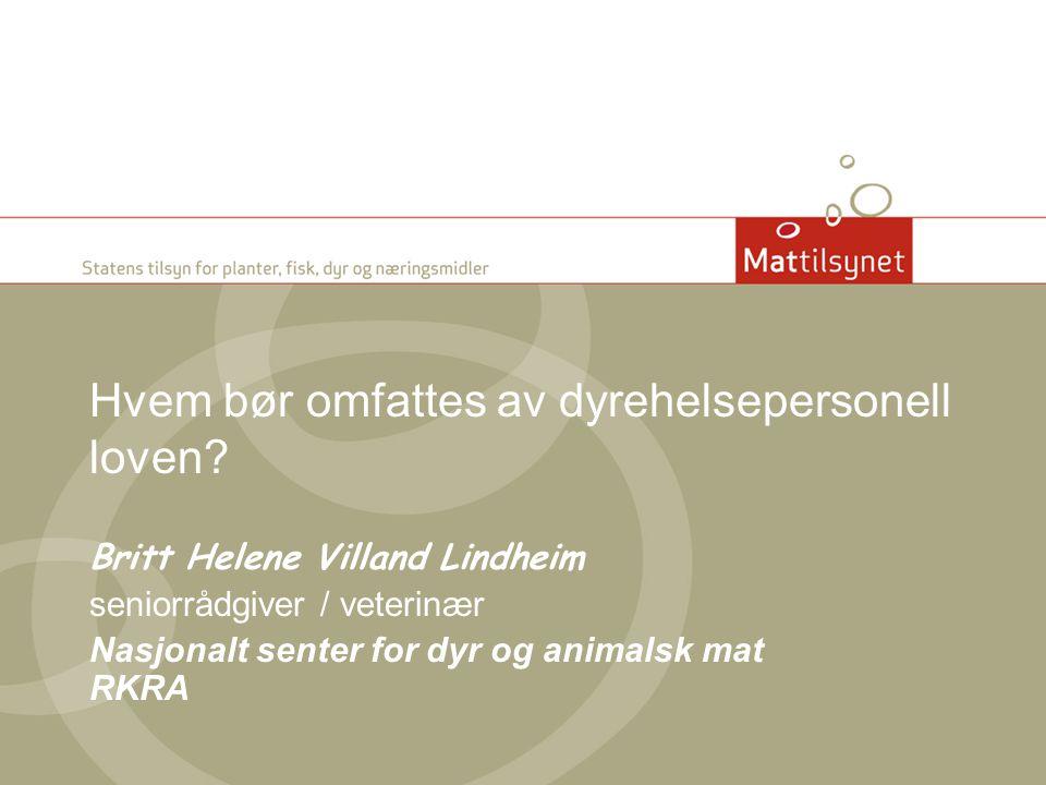 Hvem bør omfattes av dyrehelsepersonell loven? Britt Helene Villand Lindheim seniorrådgiver / veterinær Nasjonalt senter for dyr og animalsk mat RKRA