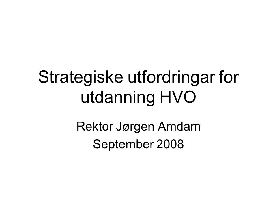 Strategiske utfordringar for utdanning HVO Rektor Jørgen Amdam September 2008