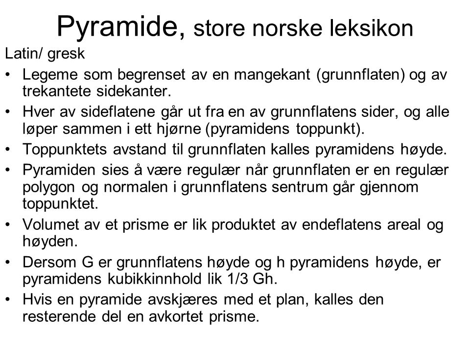 Pyramide, store norske leksikon Latin/ gresk Legeme som begrenset av en mangekant (grunnflaten) og av trekantete sidekanter. Hver av sideflatene går u