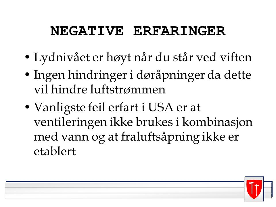 NEGATIVE ERFARINGER Lydnivået er høyt når du står ved viften Ingen hindringer i døråpninger da dette vil hindre luftstrømmen Vanligste feil erfart i USA er at ventileringen ikke brukes i kombinasjon med vann og at fraluftsåpning ikke er etablert