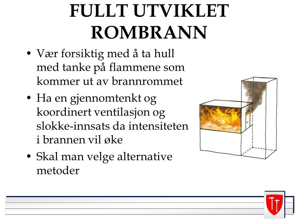 FULLT UTVIKLET ROMBRANN Vær forsiktig med å ta hull med tanke på flammene som kommer ut av brannrommet Ha en gjennomtenkt og koordinert ventilasjon og slokke-innsats da intensiteten i brannen vil øke Skal man velge alternative metoder
