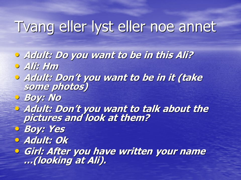 Tvang eller lyst eller noe annet Adult: Do you want to be in this Ali? Adult: Do you want to be in this Ali? Ali: Hm Ali: Hm Adult: Don't you want to