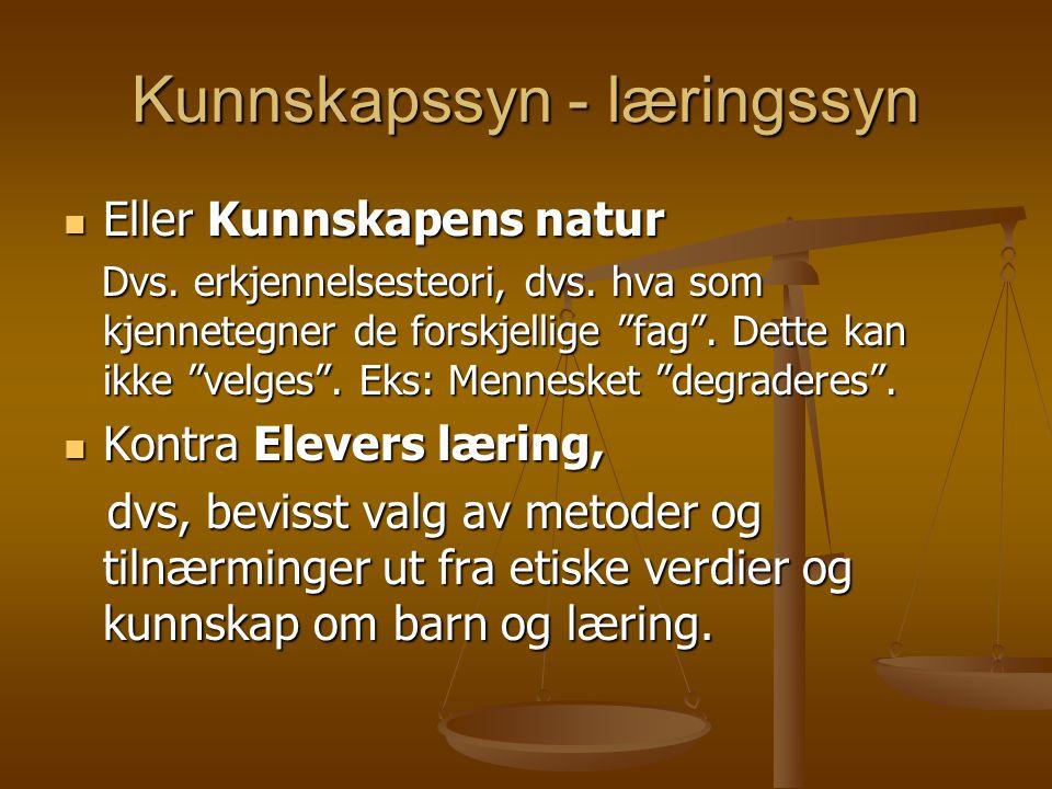 """Kunnskapssyn - læringssyn Eller Kunnskapens natur Eller Kunnskapens natur Dvs. erkjennelsesteori, dvs. hva som kjennetegner de forskjellige """"fag"""". Det"""