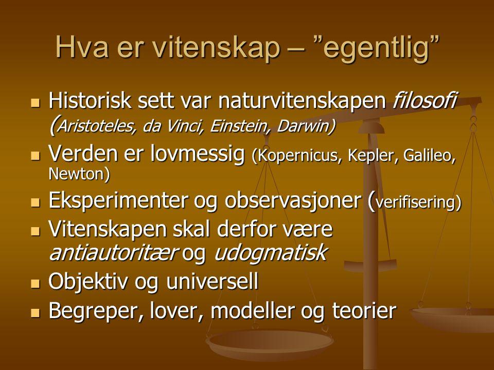 Hva er vitenskap – egentlig Historisk sett var naturvitenskapen filosofi ( Aristoteles, da Vinci, Einstein, Darwin) Historisk sett var naturvitenskapen filosofi ( Aristoteles, da Vinci, Einstein, Darwin) Verden er lovmessig (Kopernicus, Kepler, Galileo, Newton) Verden er lovmessig (Kopernicus, Kepler, Galileo, Newton) Eksperimenter og observasjoner ( verifisering) Eksperimenter og observasjoner ( verifisering) Vitenskapen skal derfor være antiautoritær og udogmatisk Vitenskapen skal derfor være antiautoritær og udogmatisk Objektiv og universell Objektiv og universell Begreper, lover, modeller og teorier Begreper, lover, modeller og teorier