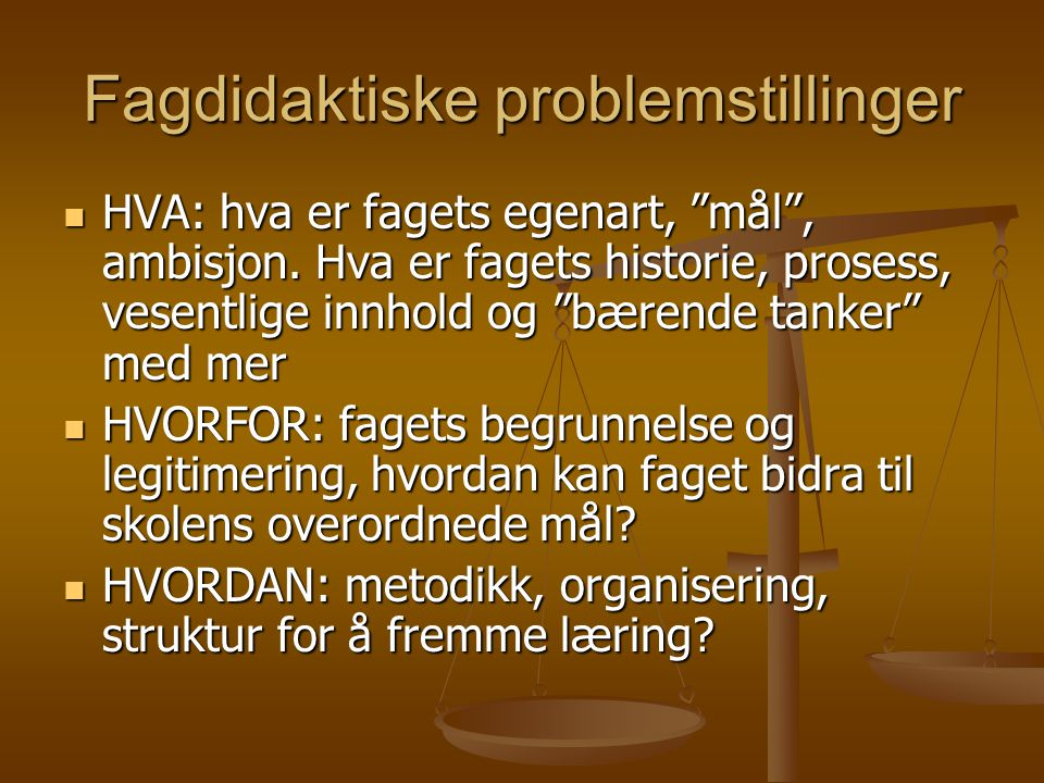 """Fagdidaktiske problemstillinger HVA: hva er fagets egenart, """"mål"""", ambisjon. Hva er fagets historie, prosess, vesentlige innhold og """"bærende tanker"""" m"""