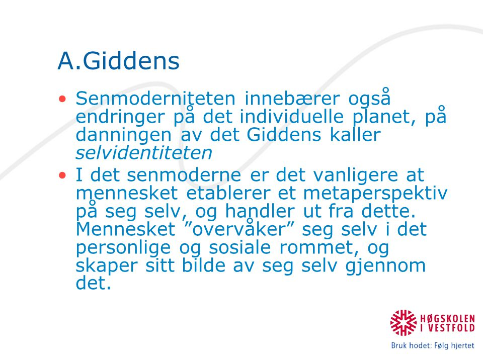A.Giddens Senmoderniteten innebærer også endringer på det individuelle planet, på danningen av det Giddens kaller selvidentiteten I det senmoderne er det vanligere at mennesket etablerer et metaperspektiv på seg selv, og handler ut fra dette.
