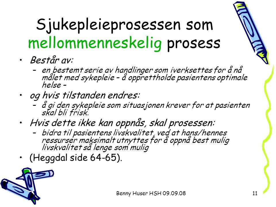 Benny Huser HSH 09.09.0811 Sjukepleieprosessen som mellommenneskelig prosess Består av: –en bestemt serie av handlinger som iverksettes for å nå målet