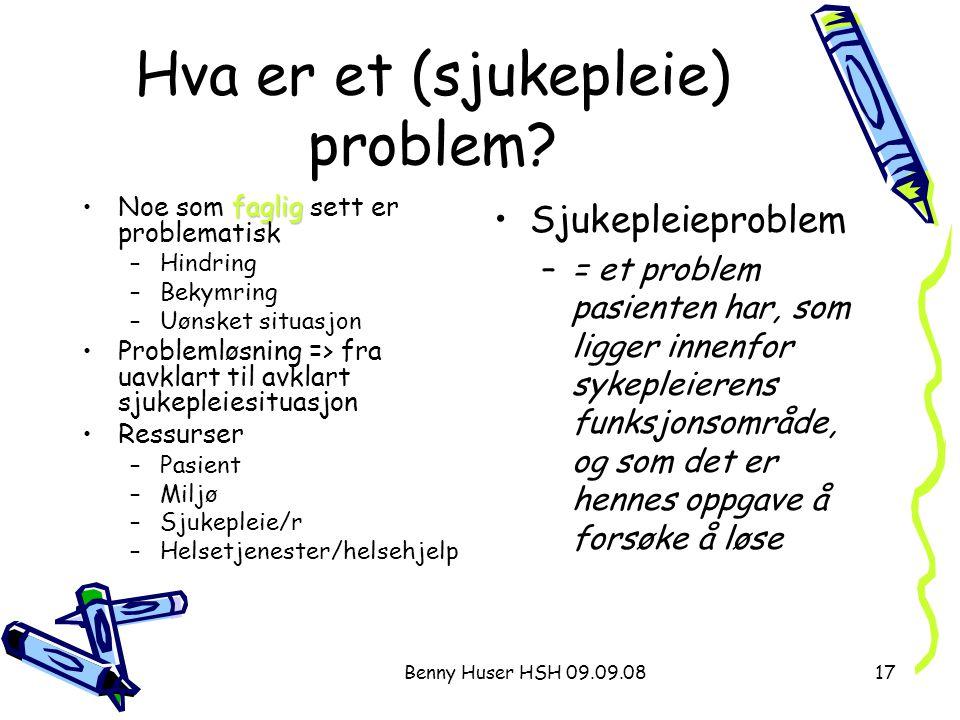 Benny Huser HSH 09.09.0817 Hva er et (sjukepleie) problem? fagligNoe som faglig sett er problematisk –Hindring –Bekymring –Uønsket situasjon Problemlø