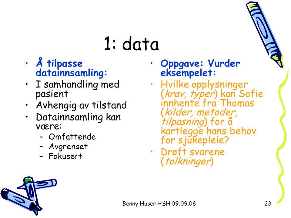 Benny Huser HSH 09.09.0823 1: data Å tilpasse datainnsamling: I samhandling med pasient Avhengig av tilstand Datainnsamling kan være: –Omfattende –Avg