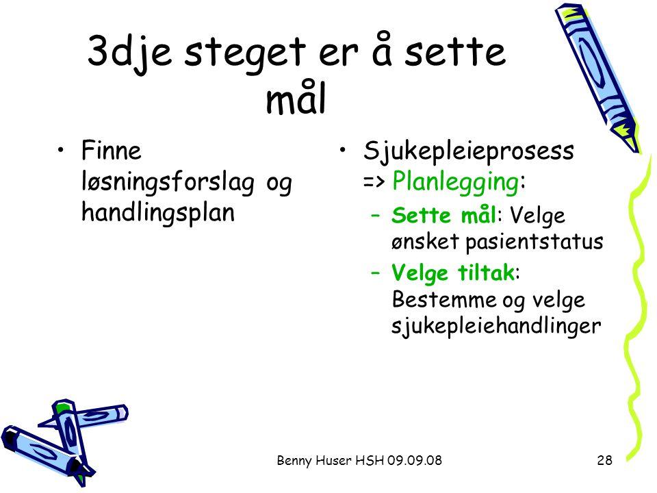 Benny Huser HSH 09.09.0828 3dje steget er å sette mål Finne løsningsforslag og handlingsplan Sjukepleieprosess => Planlegging: –Sette mål: Velge ønske