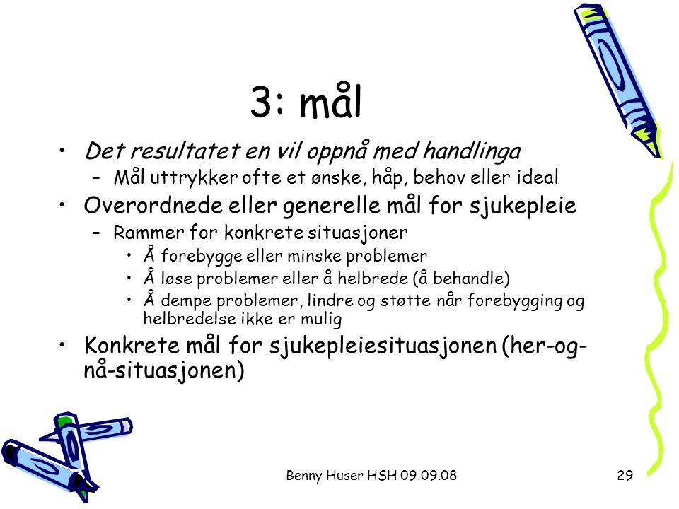 Benny Huser HSH 09.09.0829 3: mål Det resultatet en vil oppnå med handlinga –Mål uttrykker ofte et ønske, håp, behov eller ideal Overordnede eller gen
