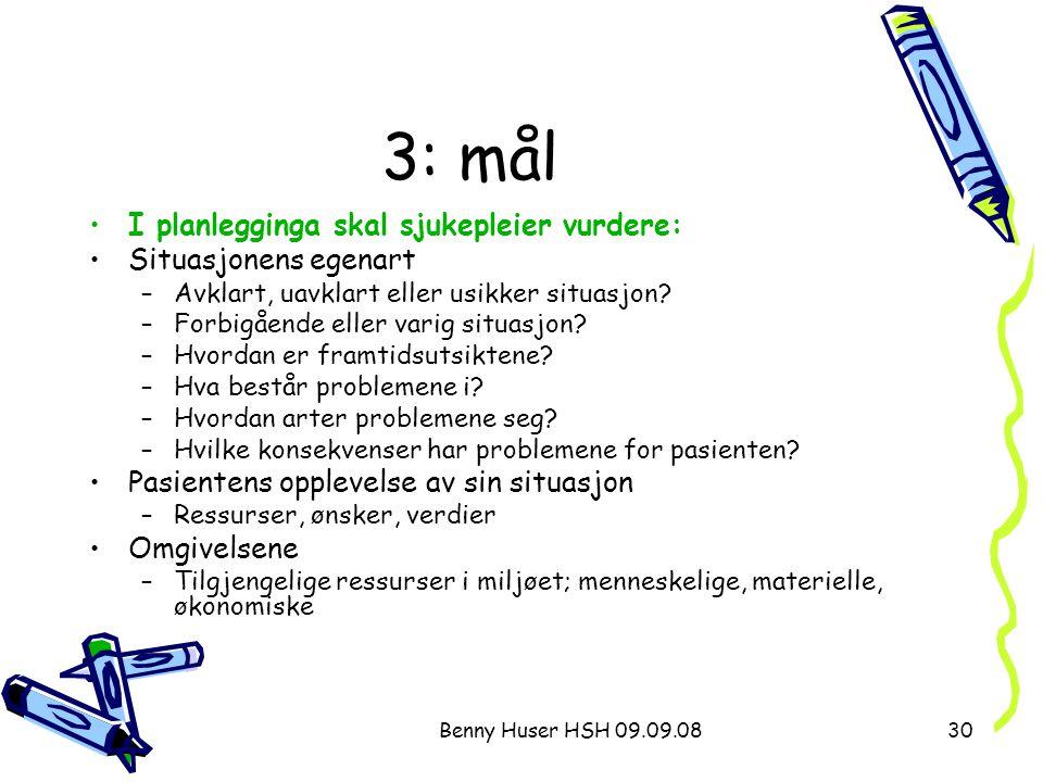 Benny Huser HSH 09.09.0830 3: mål I planlegginga skal sjukepleier vurdere: Situasjonens egenart –Avklart, uavklart eller usikker situasjon? –Forbigåen