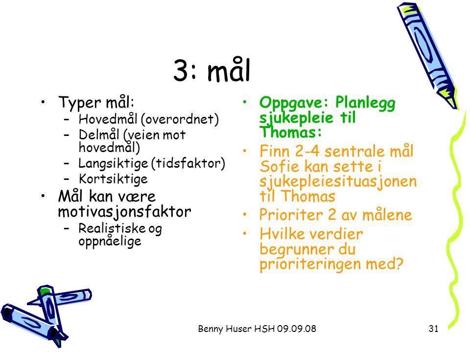 Benny Huser HSH 09.09.0831 3: mål Typer mål: –Hovedmål (overordnet) –Delmål (veien mot hovedmål) –Langsiktige (tidsfaktor) –Kortsiktige Mål kan være m