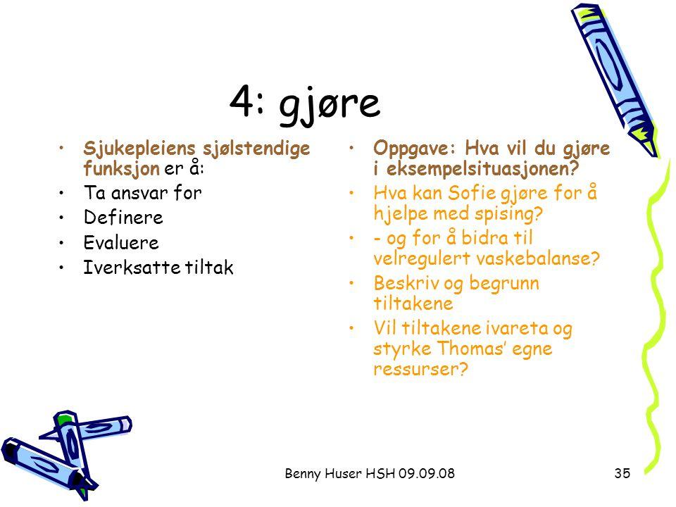Benny Huser HSH 09.09.0835 4: gjøre Sjukepleiens sjølstendige funksjon er å: Ta ansvar for Definere Evaluere Iverksatte tiltak Oppgave: Hva vil du gjø
