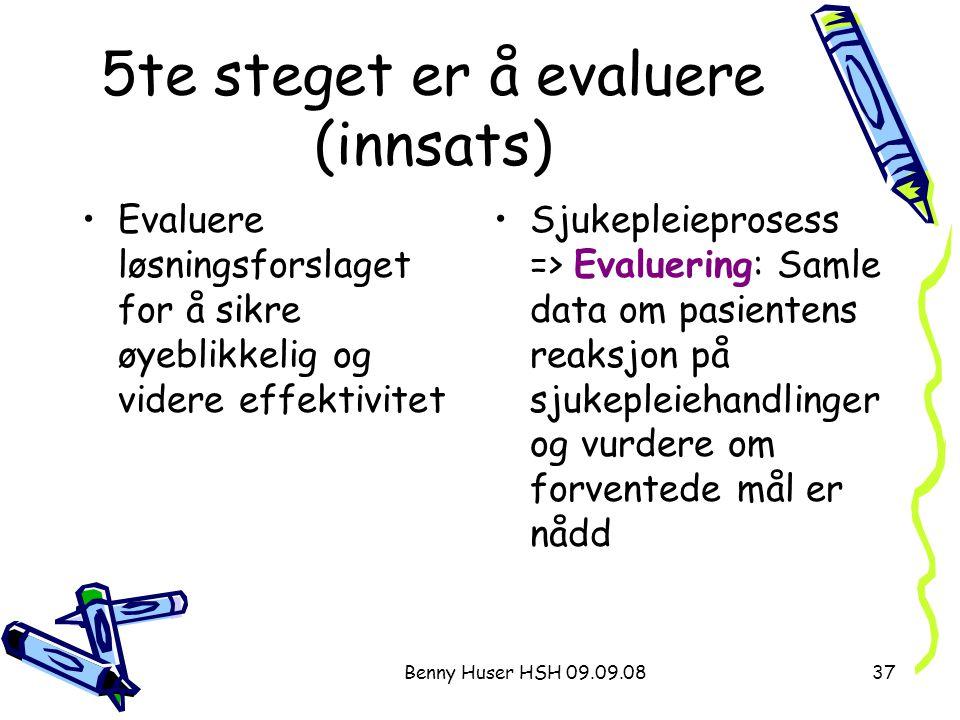 Benny Huser HSH 09.09.0837 5te steget er å evaluere (innsats) Evaluere løsningsforslaget for å sikre øyeblikkelig og videre effektivitet Sjukepleiepro