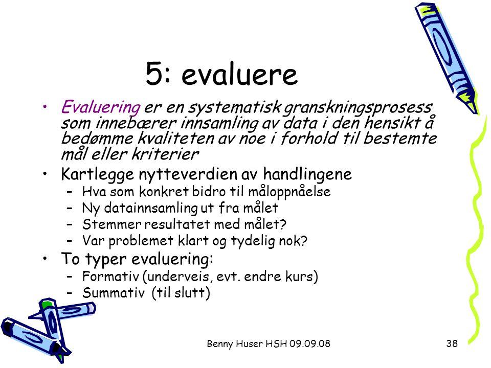 Benny Huser HSH 09.09.0838 5: evaluere Evaluering er en systematisk granskningsprosess som innebærer innsamling av data i den hensikt å bedømme kvalit