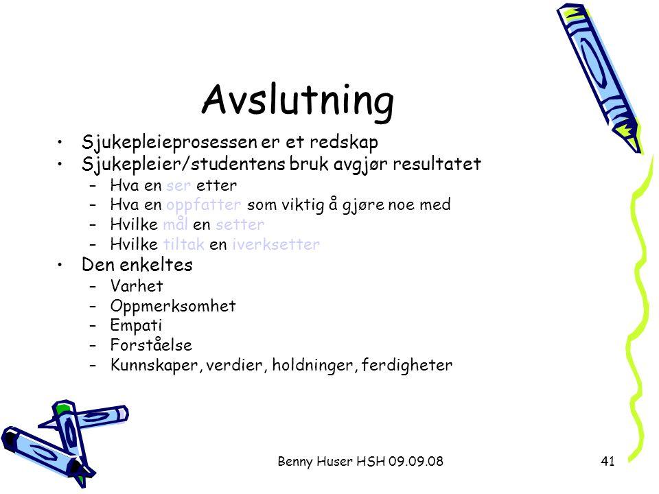 Benny Huser HSH 09.09.0841 Avslutning Sjukepleieprosessen er et redskap Sjukepleier/studentens bruk avgjør resultatet –Hva en ser etter –Hva en oppfat