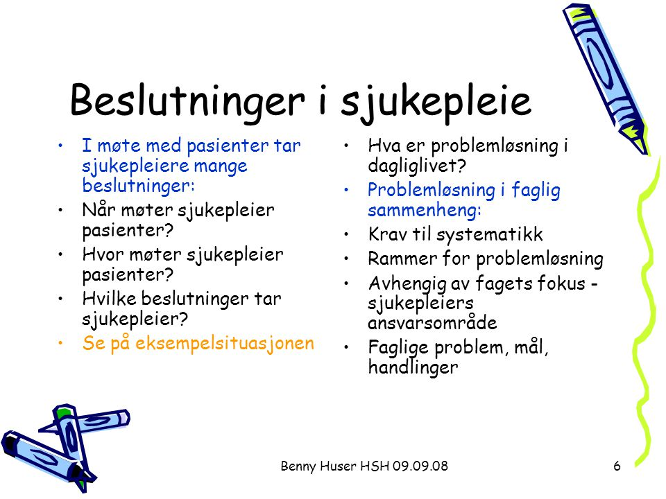 Benny Huser HSH 09.09.086 Beslutninger i sjukepleie I møte med pasienter tar sjukepleiere mange beslutninger: Når møter sjukepleier pasienter? Hvor mø