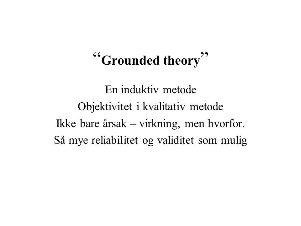 """ Grounded theory "" En induktiv metode Objektivitet i kvalitativ metode Ikke bare årsak – virkning, men hvorfor. Så mye reliabilitet og validitet som"