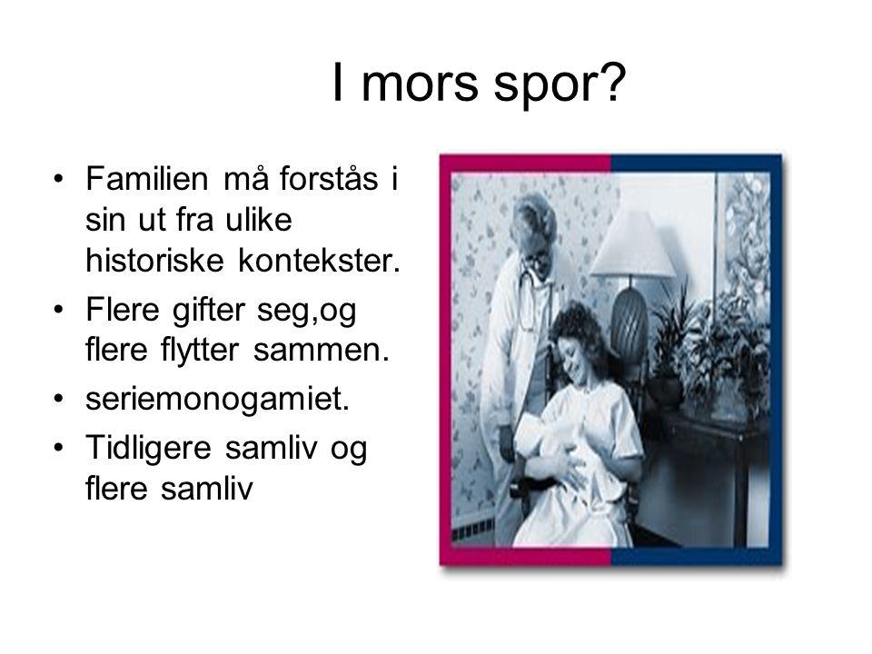 I mors spor? Familien må forstås i sin ut fra ulike historiske kontekster. Flere gifter seg,og flere flytter sammen. seriemonogamiet. Tidligere samliv