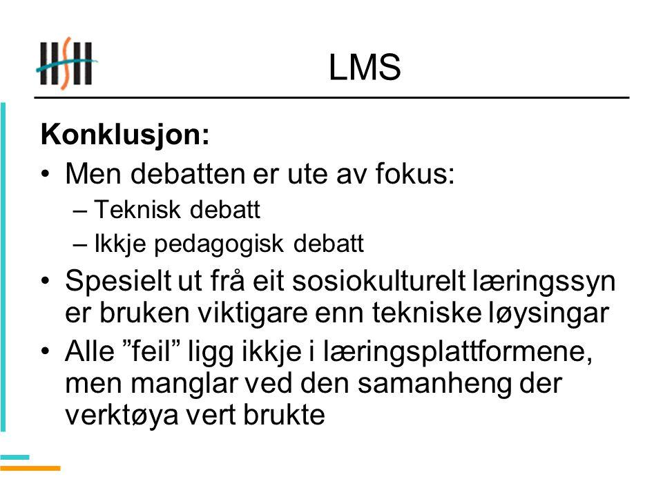 LMS Konklusjon: Men debatten er ute av fokus: –Teknisk debatt –Ikkje pedagogisk debatt Spesielt ut frå eit sosiokulturelt læringssyn er bruken viktigare enn tekniske løysingar Alle feil ligg ikkje i læringsplattformene, men manglar ved den samanheng der verktøya vert brukte