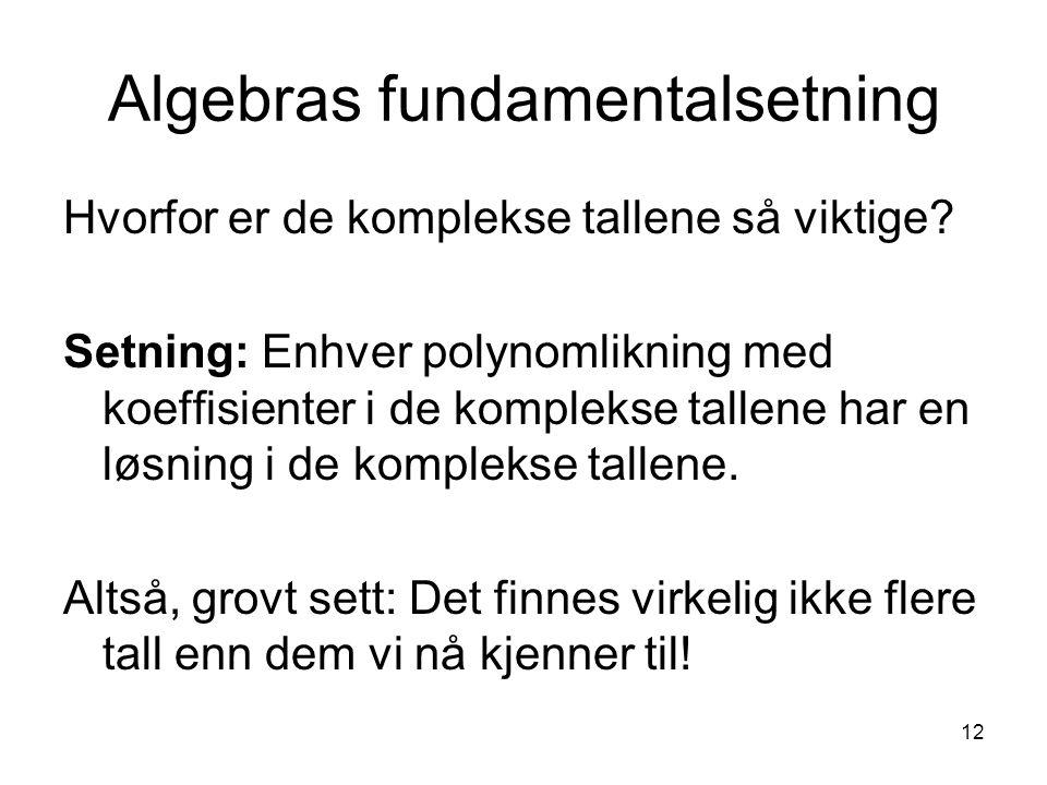 12 Algebras fundamentalsetning Hvorfor er de komplekse tallene så viktige? Setning: Enhver polynomlikning med koeffisienter i de komplekse tallene har