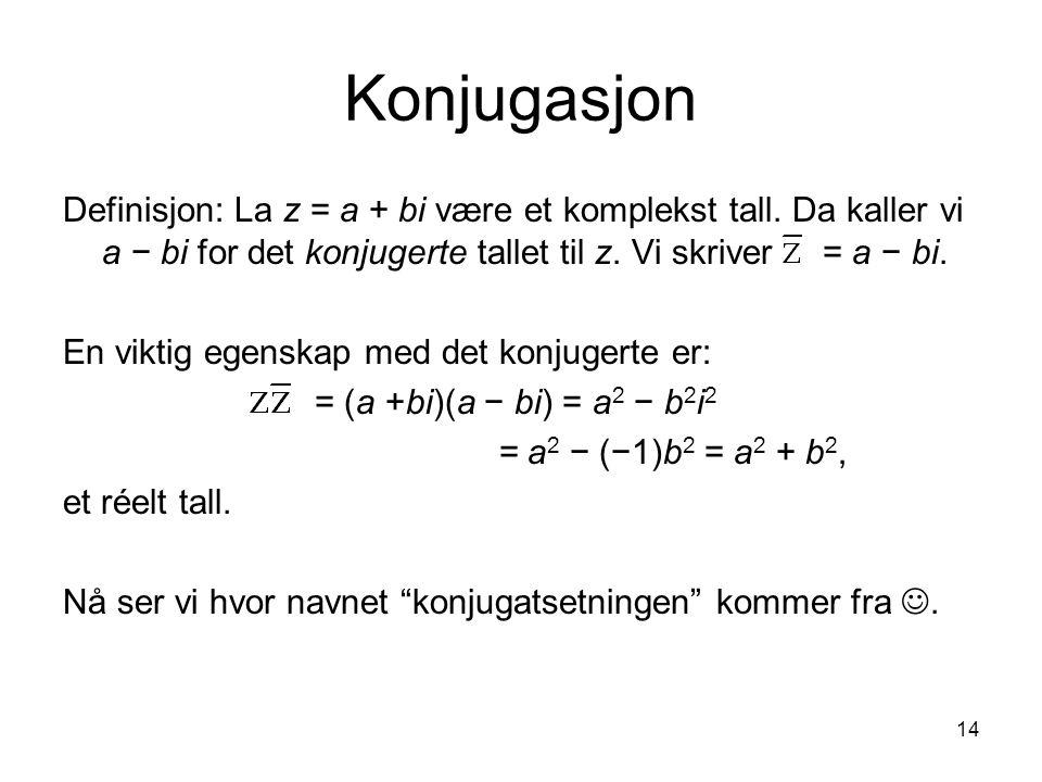 14 Konjugasjon Definisjon: La z = a + bi være et komplekst tall. Da kaller vi a − bi for det konjugerte tallet til z. Vi skriver = a − bi. En viktig e