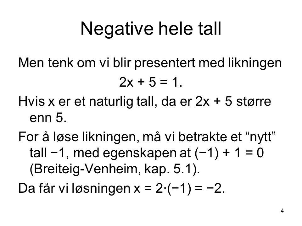 4 Negative hele tall Men tenk om vi blir presentert med likningen 2x + 5 = 1. Hvis x er et naturlig tall, da er 2x + 5 større enn 5. For å løse liknin