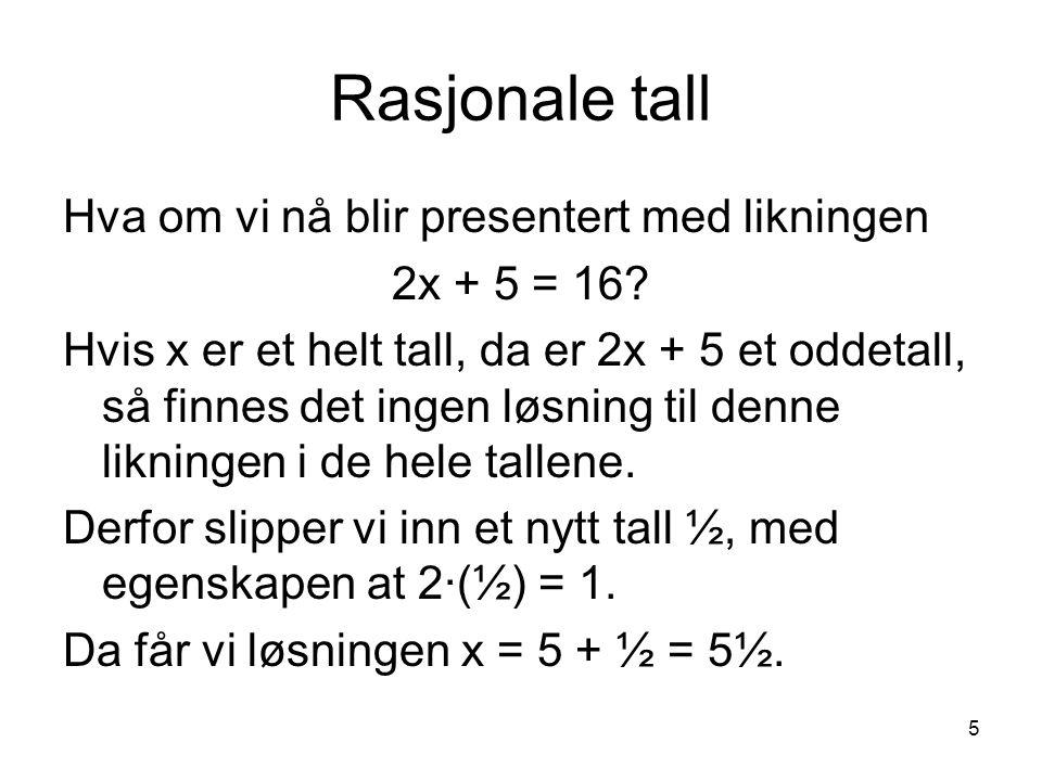 5 Rasjonale tall Hva om vi nå blir presentert med likningen 2x + 5 = 16? Hvis x er et helt tall, da er 2x + 5 et oddetall, så finnes det ingen løsning