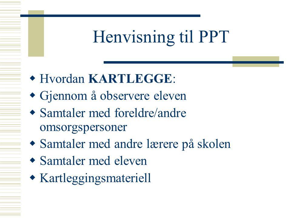 Henvisning til PPT  Hvordan KARTLEGGE:  Gjennom å observere eleven  Samtaler med foreldre/andre omsorgspersoner  Samtaler med andre lærere på skol