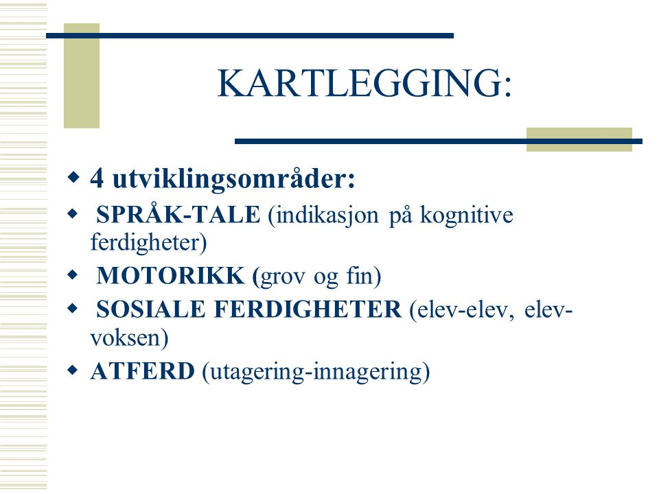 KARTLEGGING:  4 utviklingsområder:  SPRÅK-TALE (indikasjon på kognitive ferdigheter)  MOTORIKK (grov og fin)  SOSIALE FERDIGHETER (elev-elev, elev
