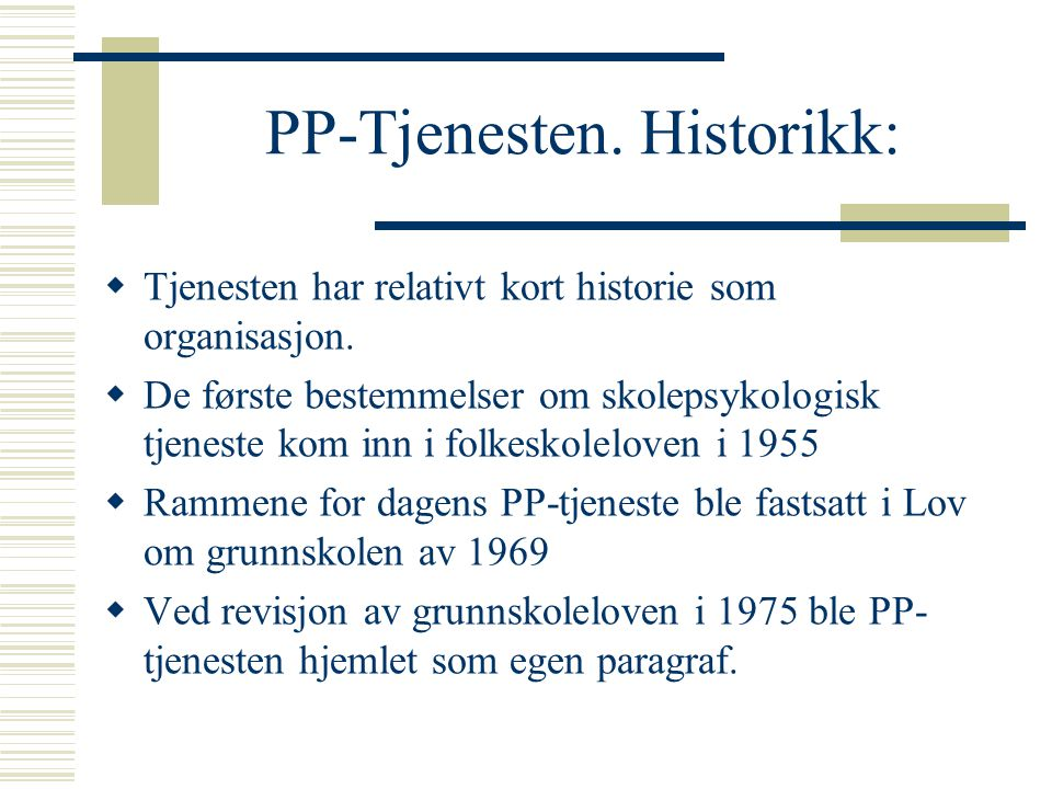 PP-Tjenesten. Historikk:  Tjenesten har relativt kort historie som organisasjon.  De første bestemmelser om skolepsykologisk tjeneste kom inn i folk